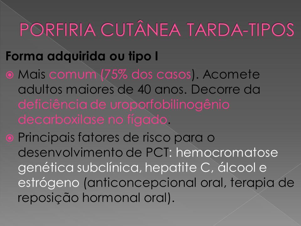 Forma adquirida ou tipo I  Mais comum (75% dos casos). Acomete adultos maiores de 40 anos. Decorre da deficiência de uroporfobilinogênio decarboxilas