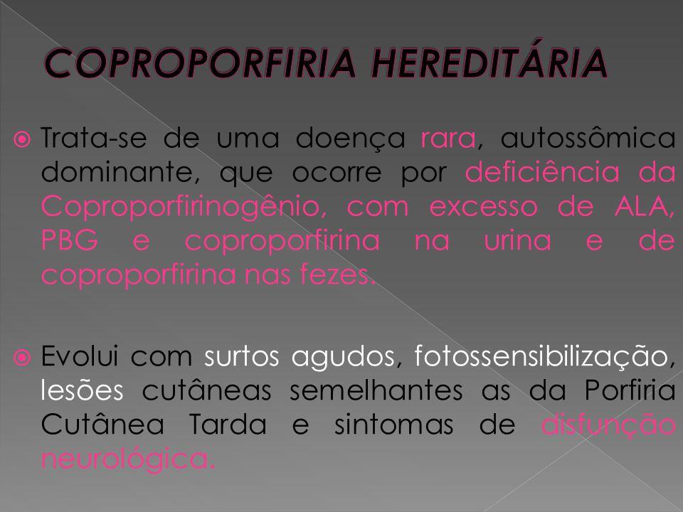  Trata-se de uma doença rara, autossômica dominante, que ocorre por deficiência da Coproporfirinogênio, com excesso de ALA, PBG e coproporfirina na u