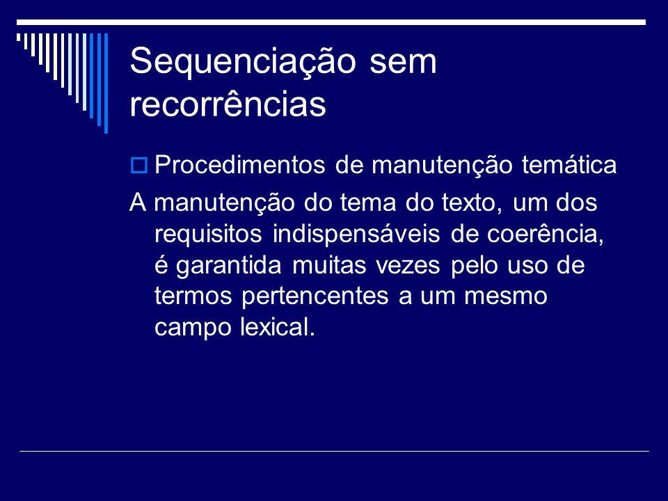 Sequenciação sem recorrências  Procedimentos de manutenção temática A manutenção do tema do texto, um dos requisitos indispensáveis de coerência, é garantida muitas vezes pelo uso de termos pertencentes a um mesmo campo lexical.