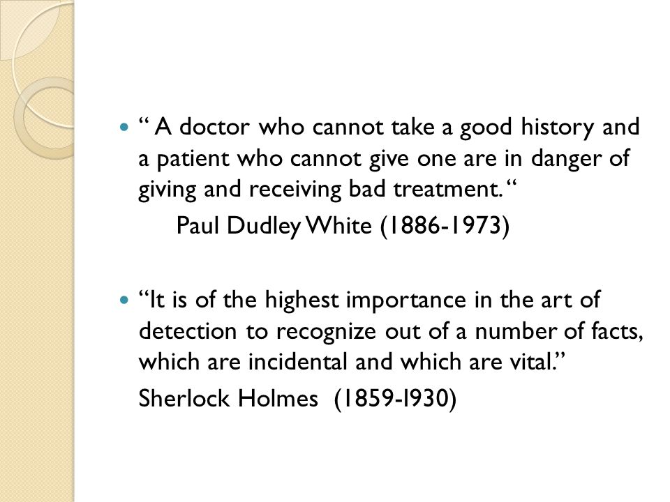 """ A doctor who cannot take a good history and a patient who cannot give one are in danger of giving and receiving bad treatment. "" Paul Dudley White ("