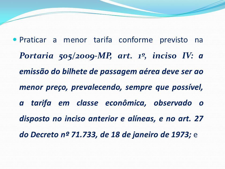 Praticar a menor tarifa conforme previsto na Portaria 505/2009-MP, art. 1º, inciso IV: a emissão do bilhete de passagem aérea deve ser ao menor preço,