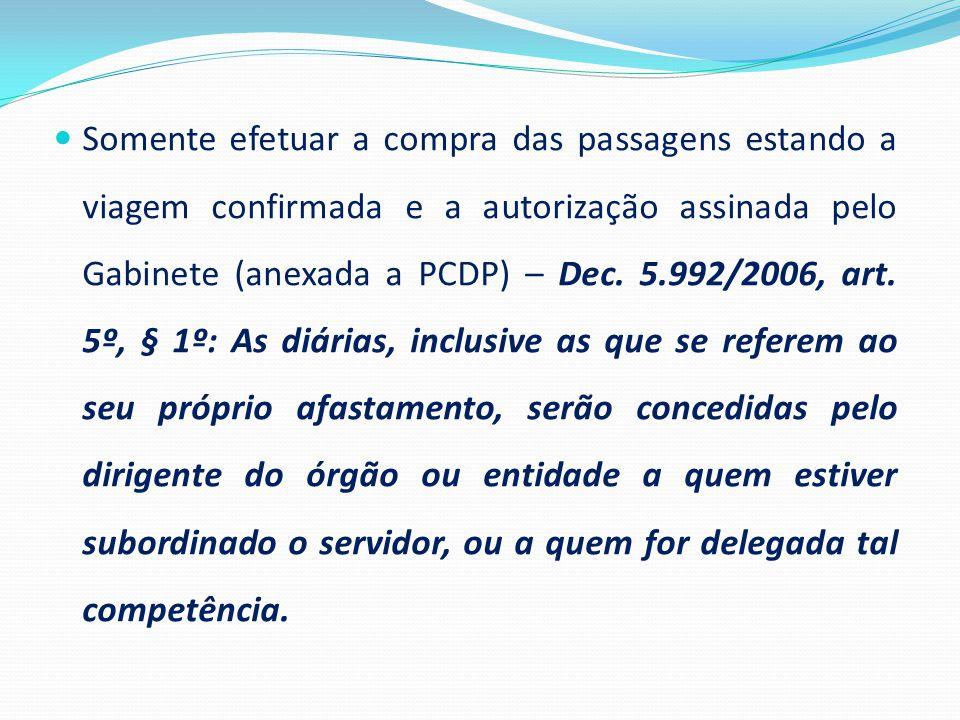Somente efetuar a compra das passagens estando a viagem confirmada e a autorização assinada pelo Gabinete (anexada a PCDP) – Dec. 5.992/2006, art. 5º,