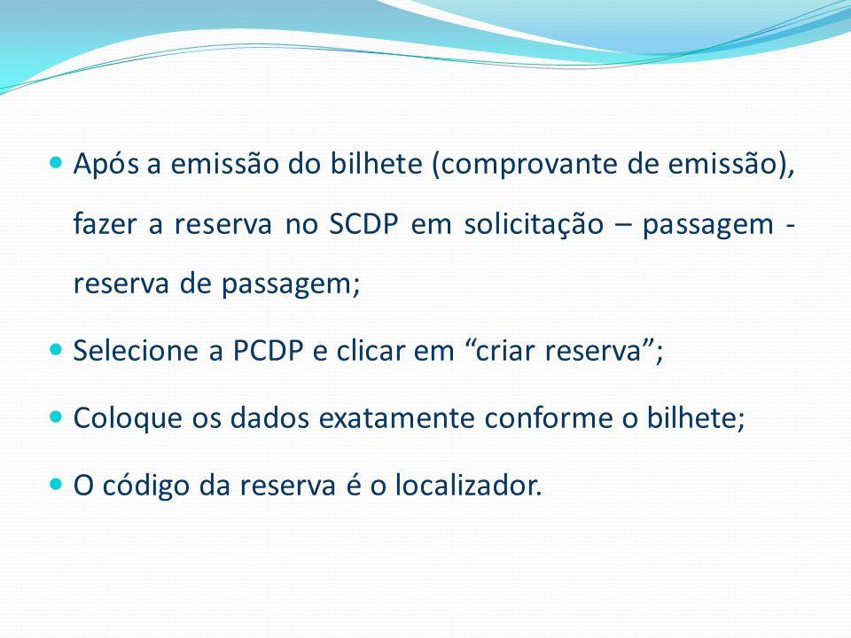 Após a emissão do bilhete (comprovante de emissão), fazer a reserva no SCDP em solicitação – passagem - reserva de passagem; Selecione a PCDP e clicar