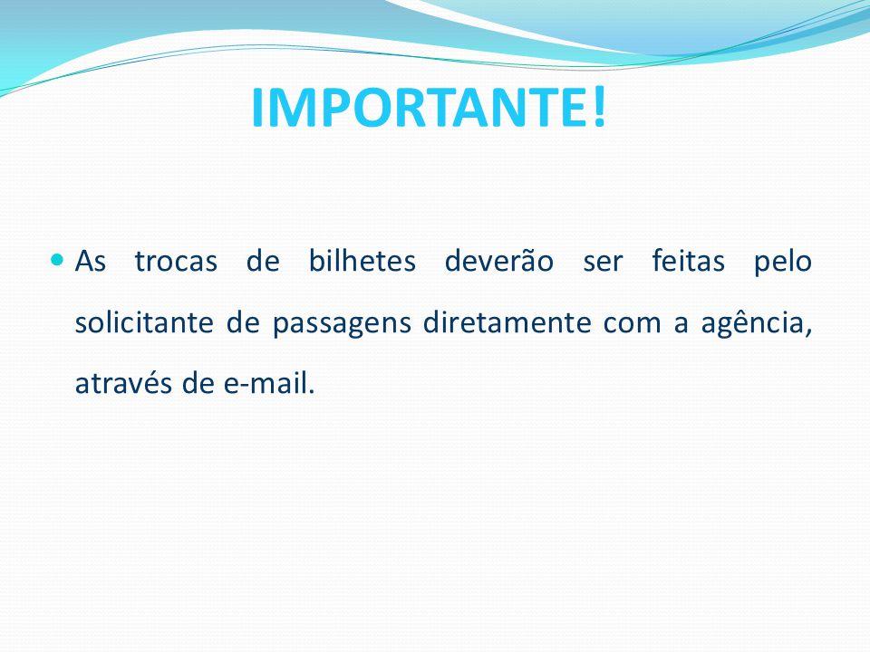 As trocas de bilhetes deverão ser feitas pelo solicitante de passagens diretamente com a agência, através de e-mail. IMPORTANTE!