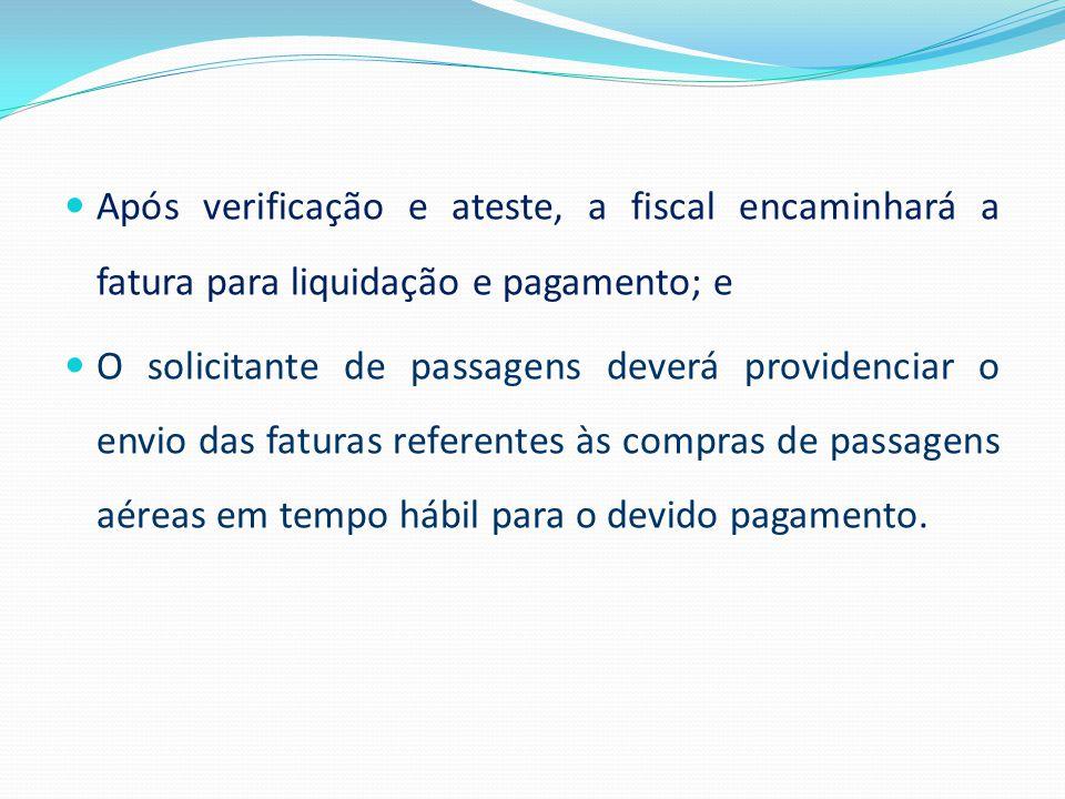 Após verificação e ateste, a fiscal encaminhará a fatura para liquidação e pagamento; e O solicitante de passagens deverá providenciar o envio das fat