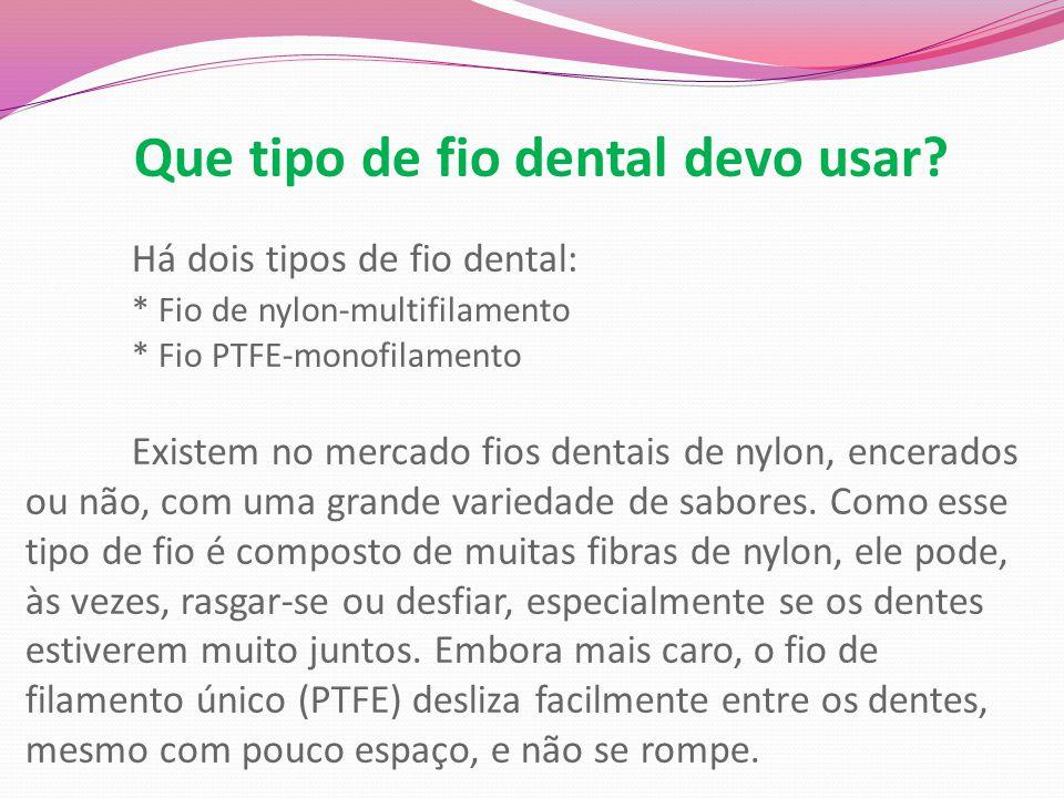 Que tipo de fio dental devo usar? Há dois tipos de fio dental: * Fio de nylon-multifilamento * Fio PTFE-monofilamento Existem no mercado fios dentais