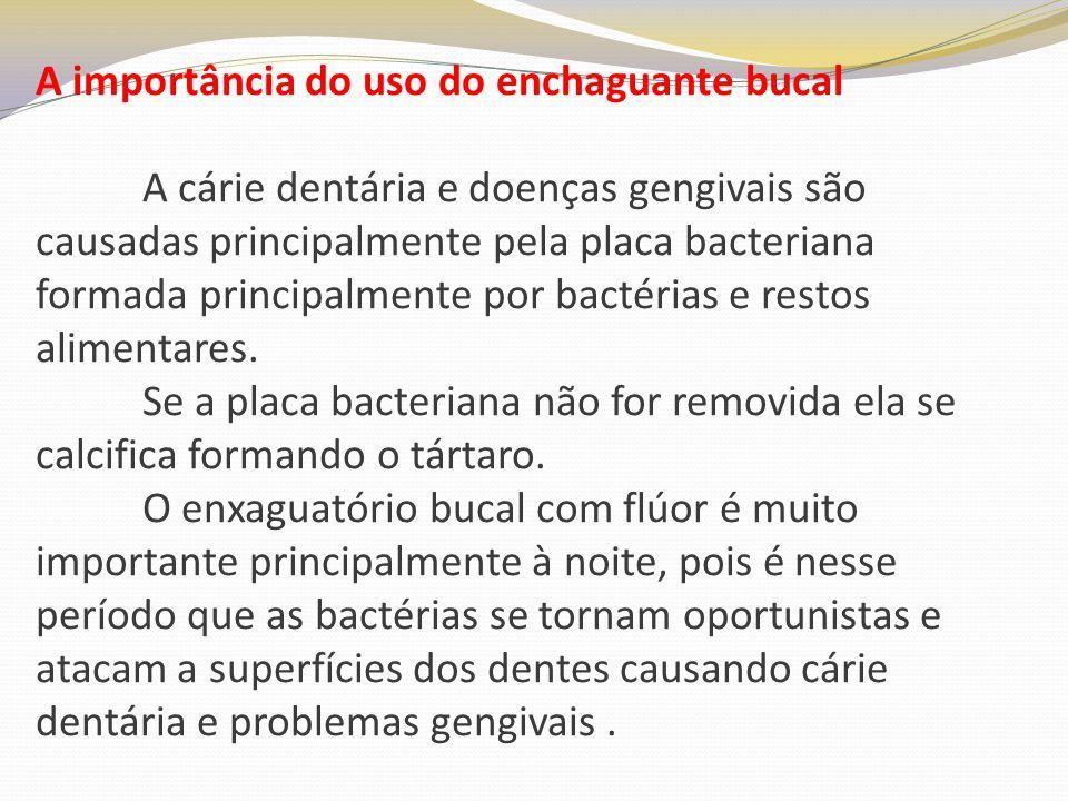 A importância do uso do enchaguante bucal A cárie dentária e doenças gengivais são causadas principalmente pela placa bacteriana formada principalment