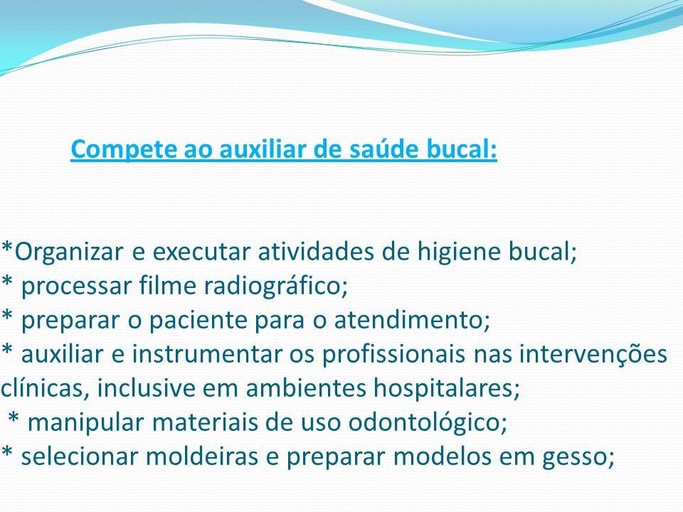 Compete ao auxiliar de saúde bucal: *Organizar e executar atividades de higiene bucal; * processar filme radiográfico; * preparar o paciente para o at