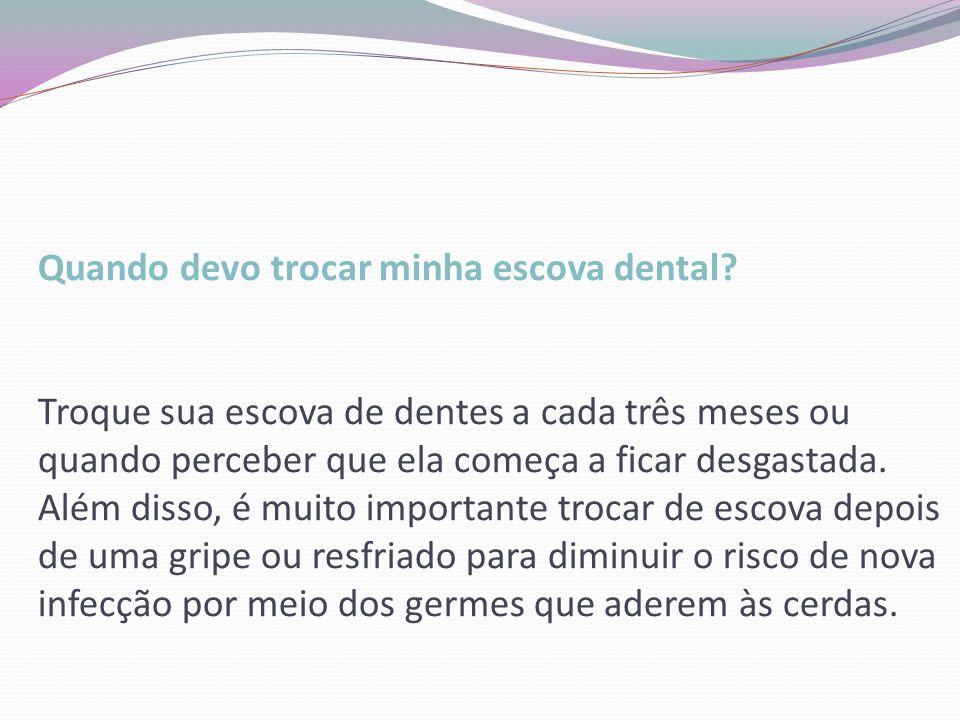Quando devo trocar minha escova dental? Troque sua escova de dentes a cada três meses ou quando perceber que ela começa a ficar desgastada. Além disso