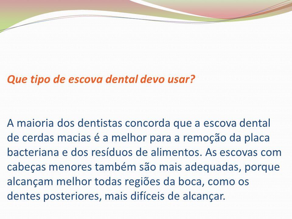 Que tipo de escova dental devo usar? A maioria dos dentistas concorda que a escova dental de cerdas macias é a melhor para a remoção da placa bacteria