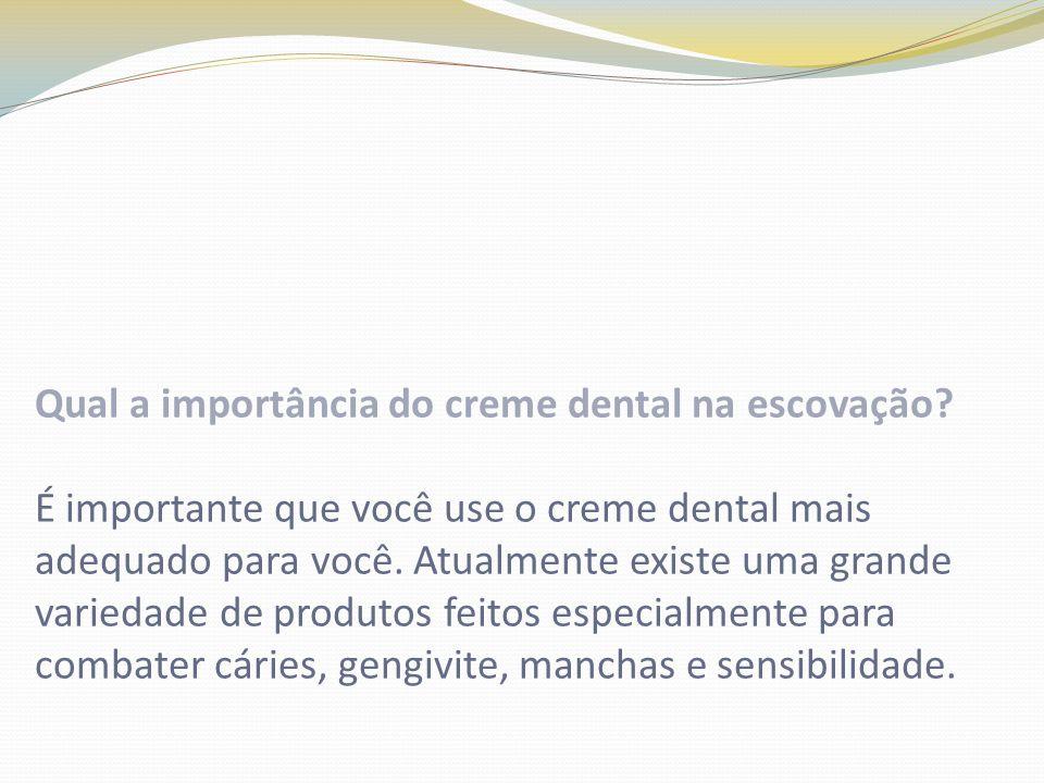 Qual a importância do creme dental na escovação? É importante que você use o creme dental mais adequado para você. Atualmente existe uma grande varied