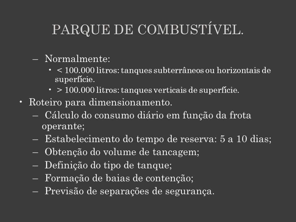 PARQUE DE COMBUSTÍVEL. – Normalmente: < 100.000 litros: tanques subterrâneos ou horizontais de superfície. > 100.000 litros: tanques verticais de supe