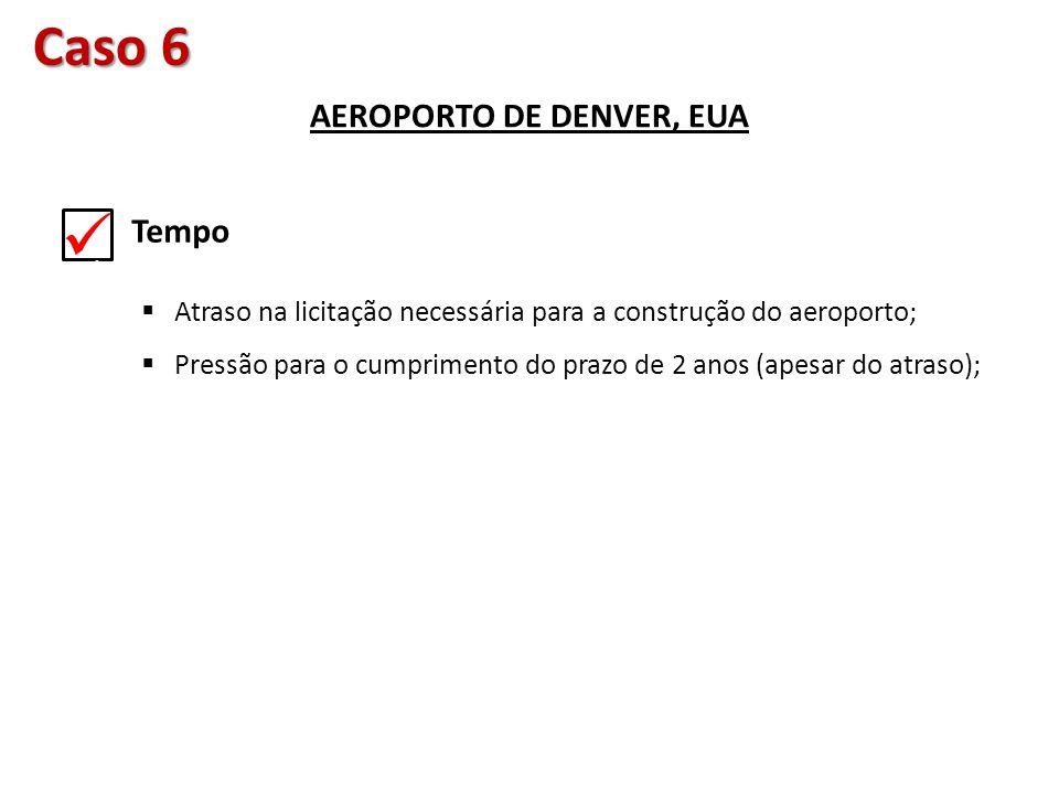 Caso 6 AEROPORTO DE DENVER, EUA. Tempo  Atraso na licitação necessária para a construção do aeroporto;  Pressão para o cumprimento do prazo de 2 ano