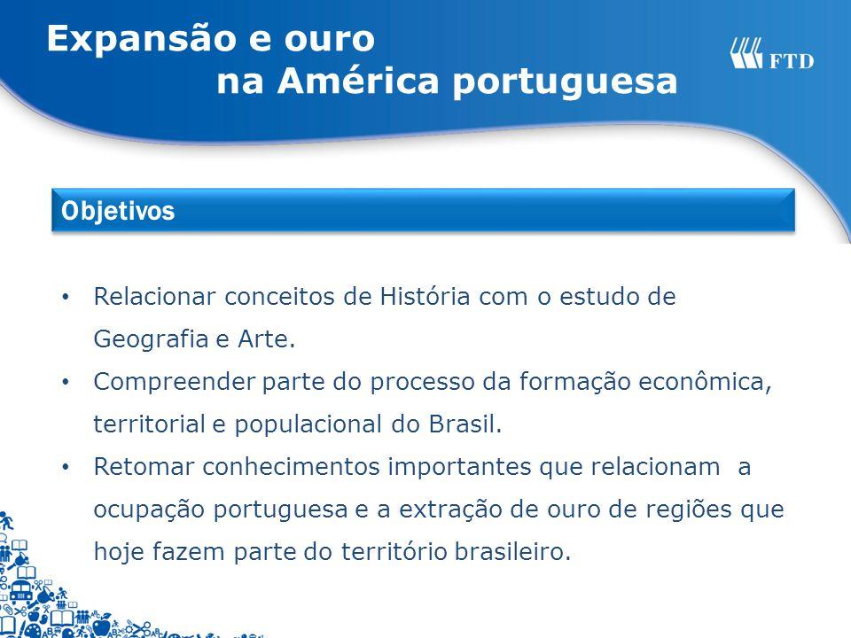 Expansão e ouro na América portuguesa Relacionar conceitos de História com o estudo de Geografia e Arte. Compreender parte do processo da formação eco