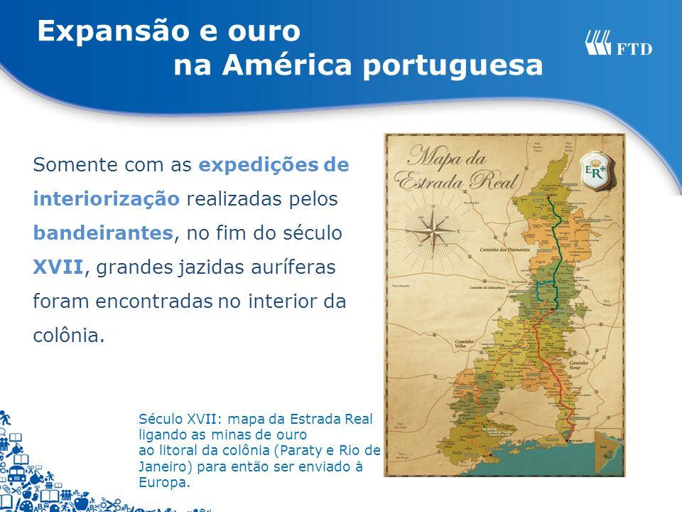 Somente com as expedições de interiorização realizadas pelos bandeirantes, no fim do século XVII, grandes jazidas auríferas foram encontradas no inter