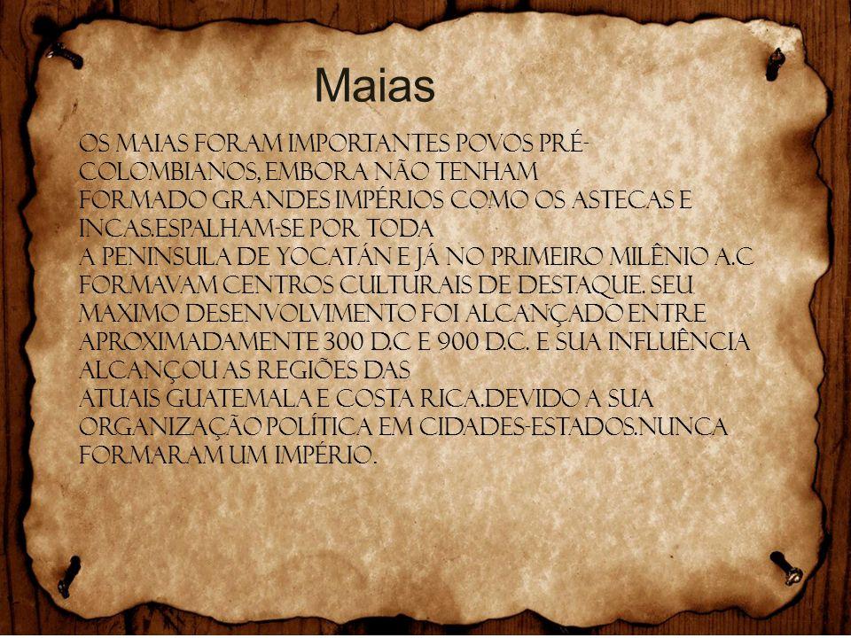 Maias Os MAIAS foram importantes povos pré- colombianos, embora não tenham Formado grandes impérios como os ASTECAS e INCAS.Espalham-se por toda A PEN