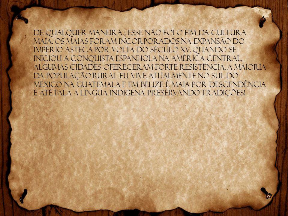 De qualquer maneira, esse não foi o fim da cultura maia. Os maias foram incorporados na expansão do Império Asteca por volta do século XV. Quando se i