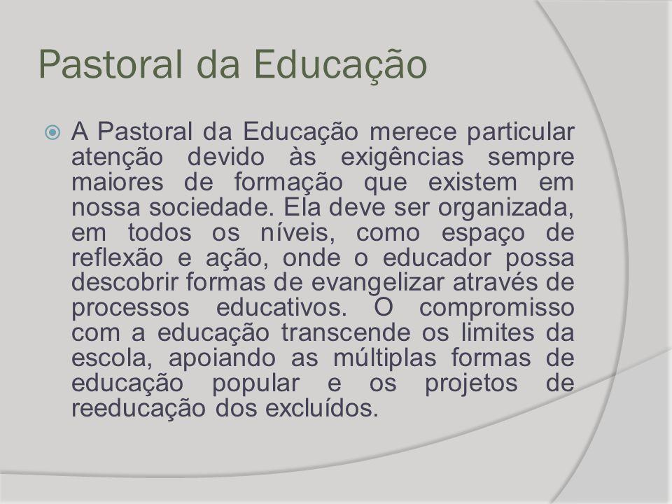 Pastoral da Educação  A Pastoral da Educação merece particular atenção devido às exigências sempre maiores de formação que existem em nossa sociedade.