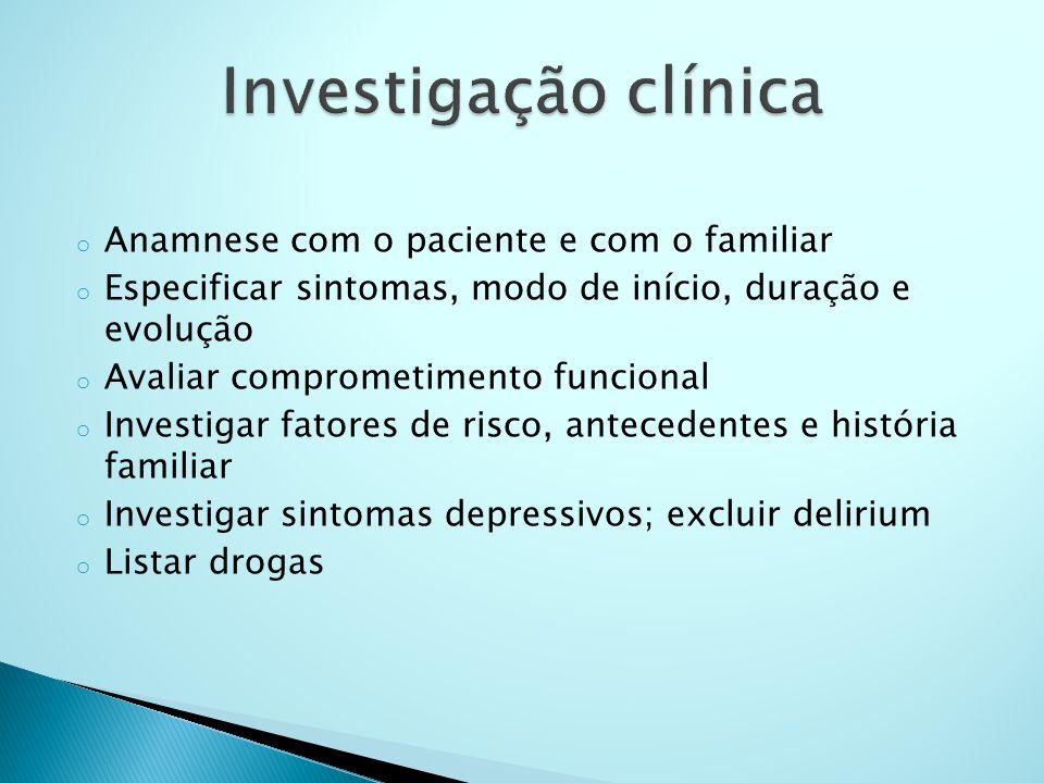 o Anamnese com o paciente e com o familiar o Especificar sintomas, modo de início, duração e evolução o Avaliar comprometimento funcional o Investigar