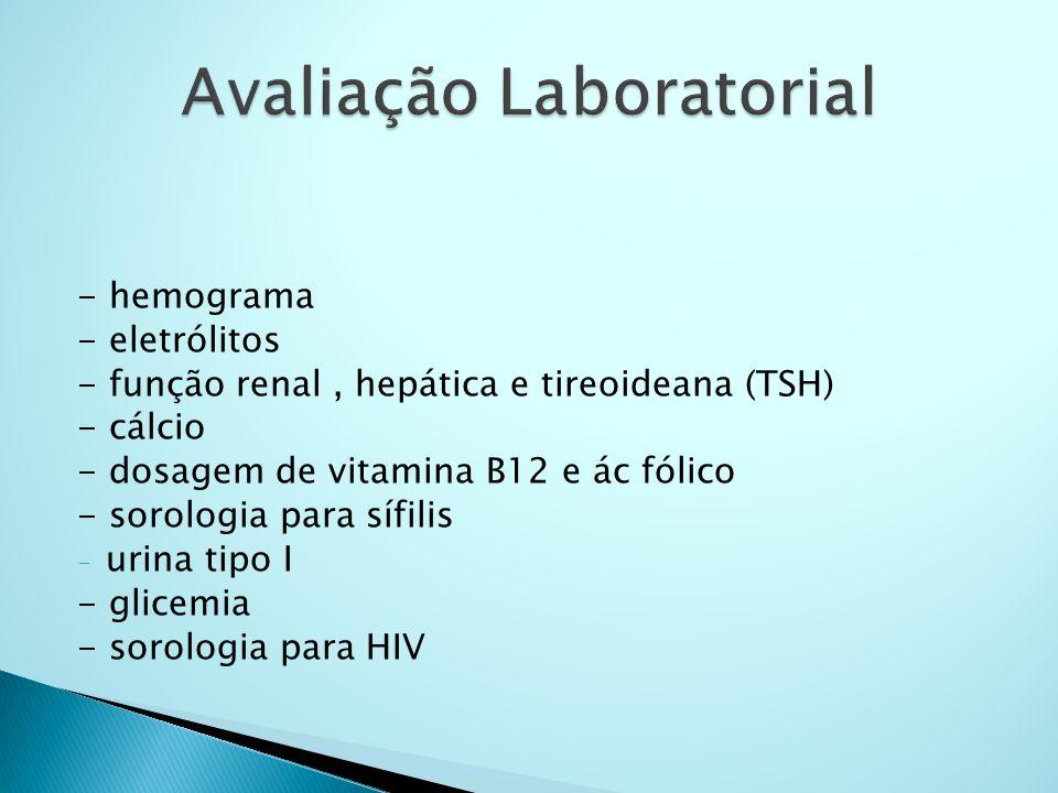 - hemograma - eletrólitos - função renal, hepática e tireoideana (TSH) - cálcio - dosagem de vitamina B12 e ác fólico - sorologia para sífilis - urina