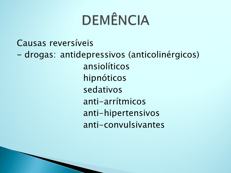 Causas reversíveis - drogas: antidepressivos (anticolinérgicos) ansiolíticos hipnóticos sedativos anti-arrítmicos anti-hipertensivos anti-convulsivant