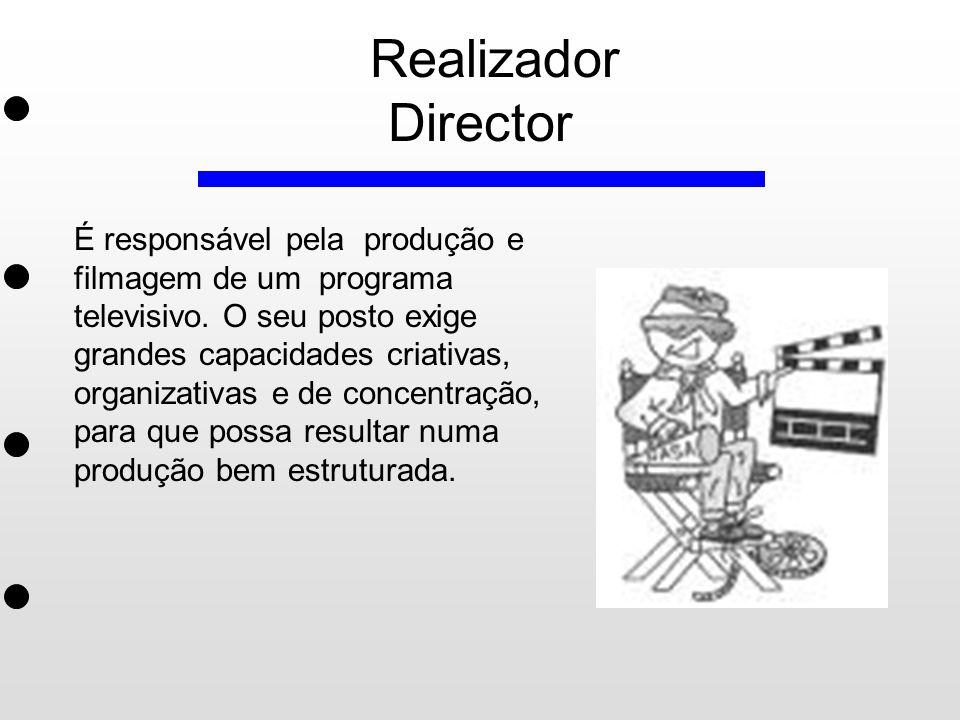 Realizador Director É responsável pela produção e filmagem de um programa televisivo. O seu posto exige grandes capacidades criativas, organizativas e