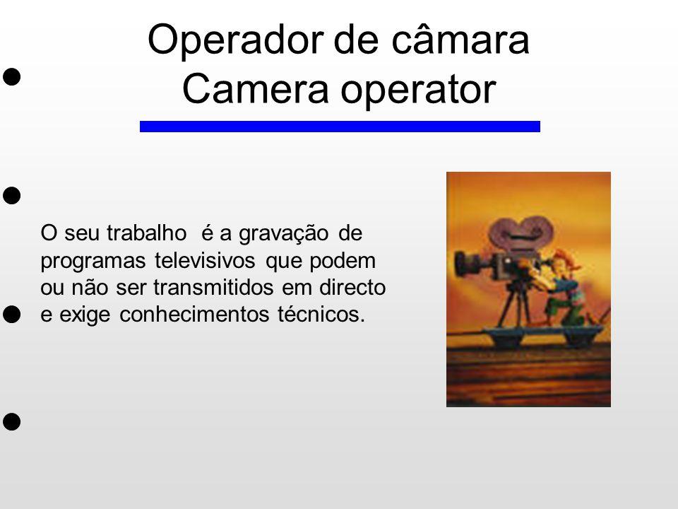 Operador de câmara Camera operator O seu trabalho é a gravação de programas televisivos que podem ou não ser transmitidos em directo e exige conhecime