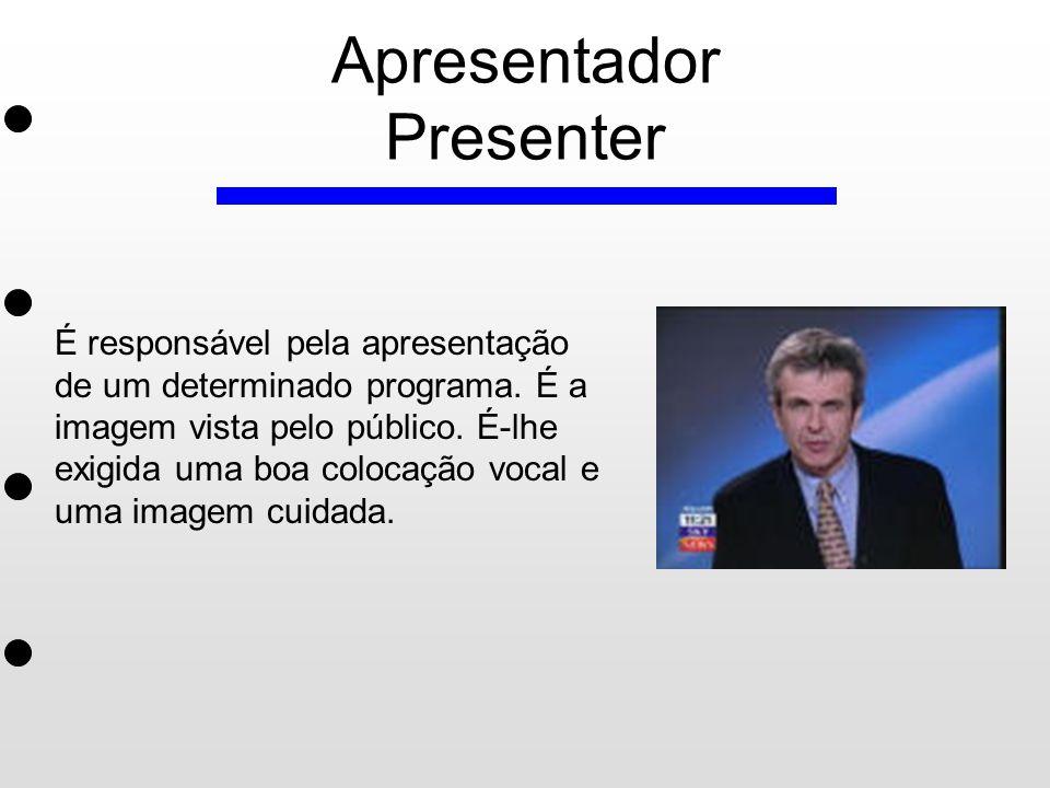 Apresentador Presenter É responsável pela apresentação de um determinado programa. É a imagem vista pelo público. É-lhe exigida uma boa colocação voca