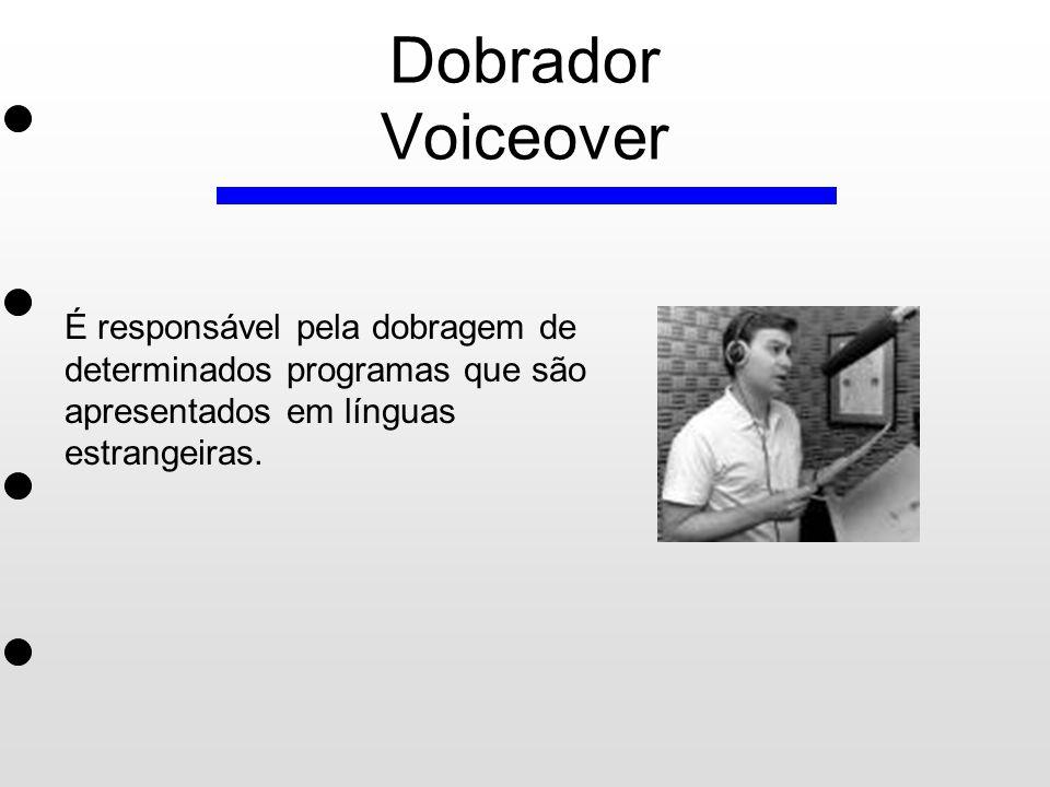 Dobrador Voiceover É responsável pela dobragem de determinados programas que são apresentados em línguas estrangeiras.