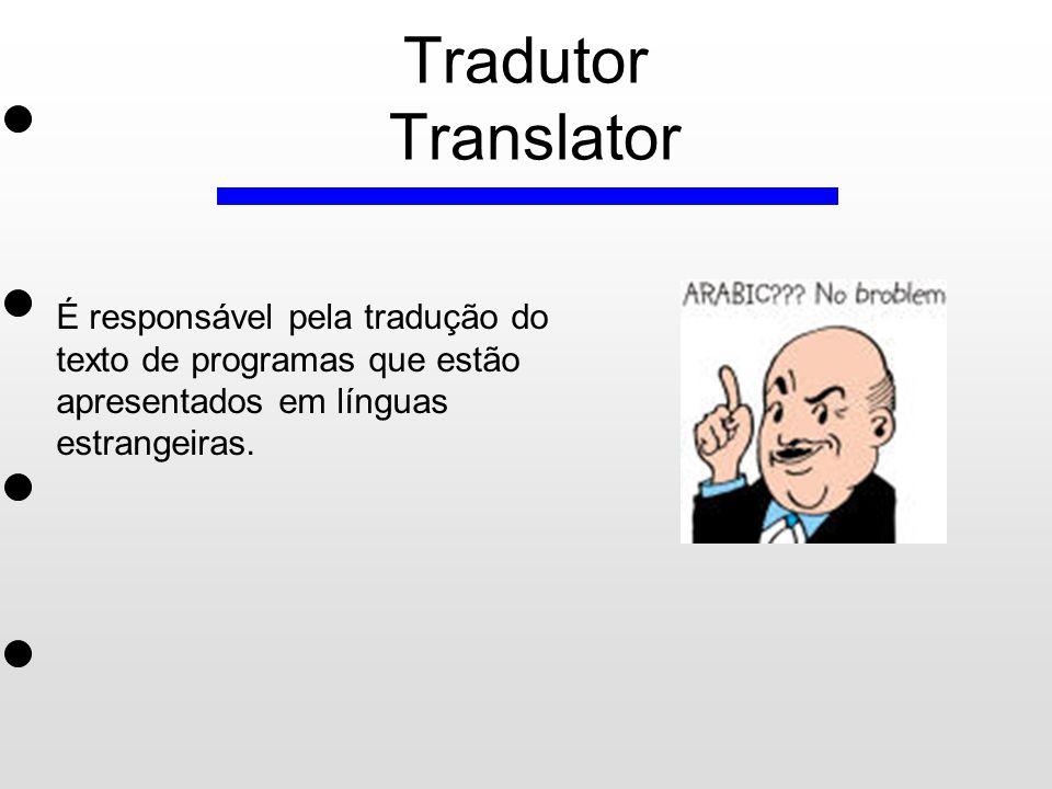 Tradutor Translator É responsável pela tradução do texto de programas que estão apresentados em línguas estrangeiras.