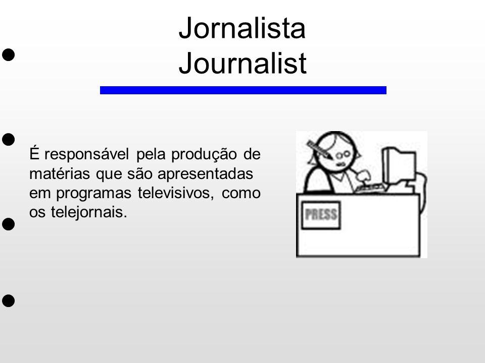Jornalista Journalist É responsável pela produção de matérias que são apresentadas em programas televisivos, como os telejornais.