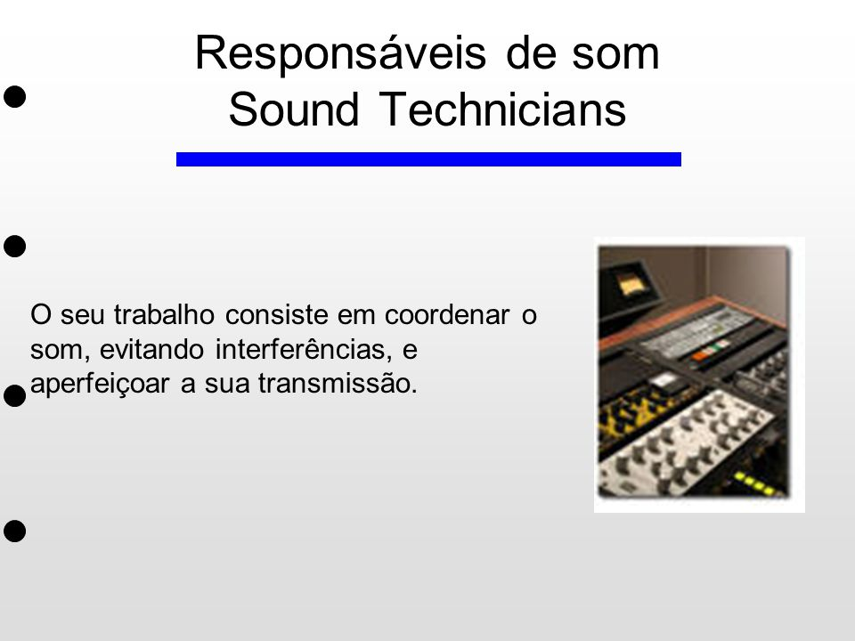 Responsáveis de som Sound Technicians O seu trabalho consiste em coordenar o som, evitando interferências, e aperfeiçoar a sua transmissão.