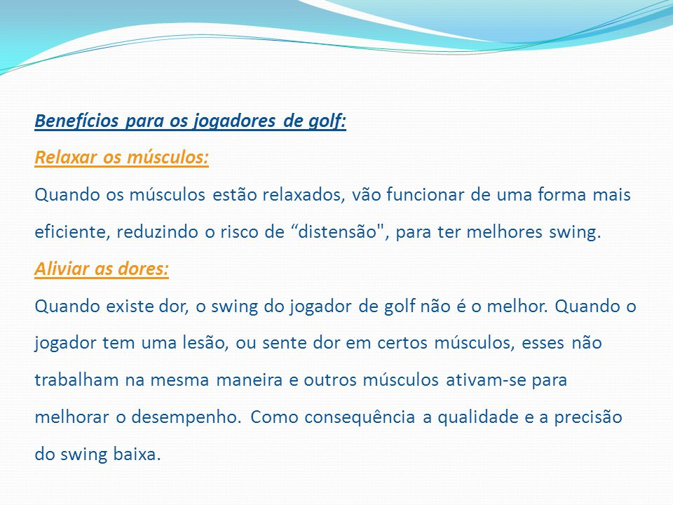 Benefícios para os jogadores de golf: Relaxar os músculos: Quando os músculos estão relaxados, vão funcionar de uma forma mais eficiente, reduzindo o
