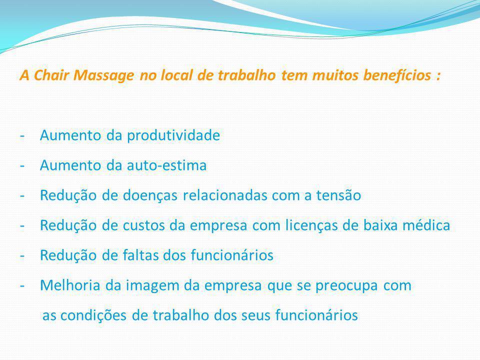 A Chair Massage no local de trabalho tem muitos benefícios : - Aumento da produtividade - Aumento da auto-estima - Redução de doenças relacionadas com