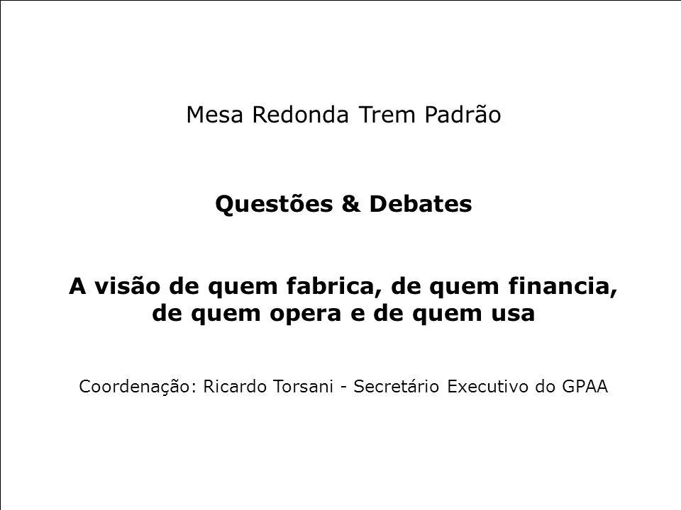 MESA REDONDA TREM PADRÃO Questões & Debates Mesa Redonda Trem Padrão Questões & Debates A visão de quem fabrica, de quem financia, de quem opera e de