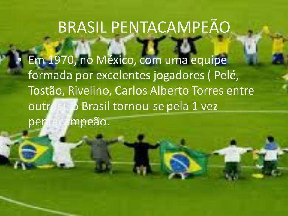 BRASIL PENTACAMPEÃO Em 1970, no México, com uma equipe formada por excelentes jogadores ( Pelé, Tostão, Rivelino, Carlos Alberto Torres entre outros),