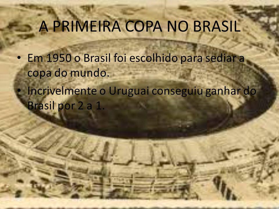 A PRIMEIRA COPA NO BRASIL Em 1950 o Brasil foi escolhido para sediar a copa do mundo. Incrivelmente o Uruguai conseguiu ganhar do Brasil por 2 a 1.