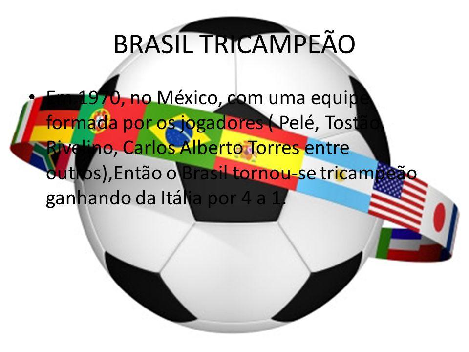 BRASIL TRICAMPEÃO Em 1970, no México, com uma equipe formada por os jogadores ( Pelé, Tostão, Rivelino, Carlos Alberto Torres entre outros),Então o Br