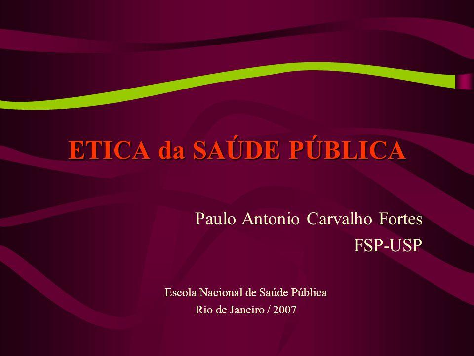 ETICA da SAÚDE PÚBLICA Paulo Antonio Carvalho Fortes FSP-USP Escola Nacional de Saúde Pública Rio de Janeiro / 2007