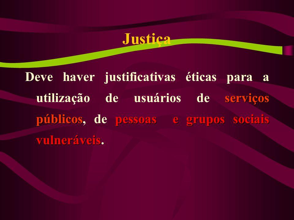 Justiça serviços públicospessoas e grupos sociais vulneráveis Deve haver justificativas éticas para a utilização de usuários de serviços públicos, de pessoas e grupos sociais vulneráveis.