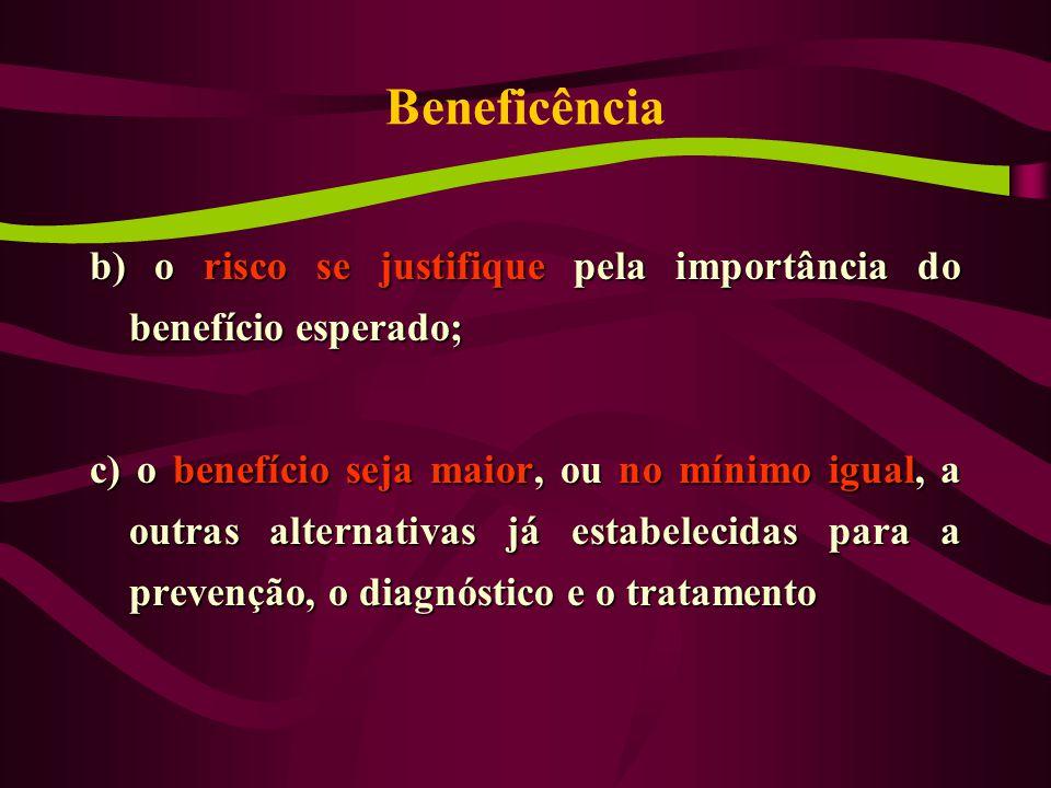 Beneficência b) o risco se justifique pela importância do benefício esperado; c) o benefício seja maior, ou no mínimo igual, a outras alternativas já estabelecidas para a prevenção, o diagnóstico e o tratamento