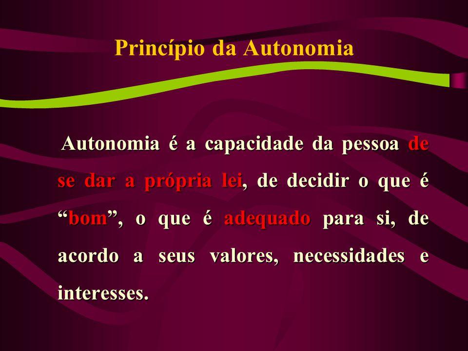 Princípio da Autonomia Autonomia é a capacidade da pessoa de se dar a própria lei, de decidir o que é bom , o que é adequado para si, de acordo a seus valores, necessidades e interesses.