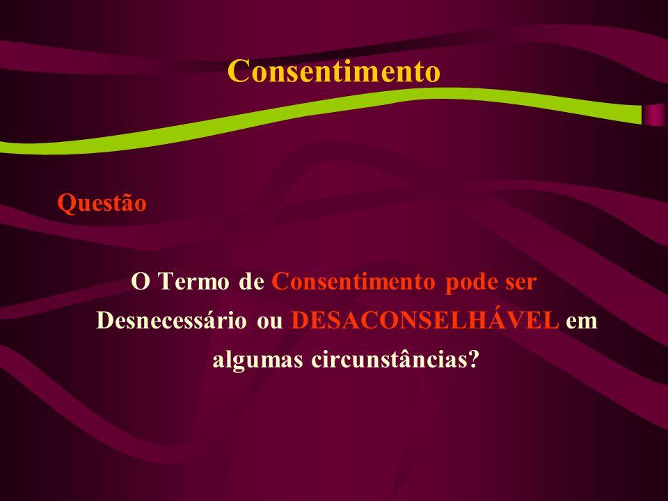 Consentimento Questão O Termo de Consentimento pode ser Desnecessário ou DESACONSELHÁVEL em algumas circunstâncias?
