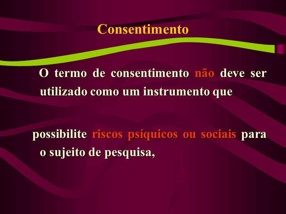 Consentimento O termo de consentimento não deve ser utilizado como um instrumento que O termo de consentimento não deve ser utilizado como um instrumento que possibilite riscos psíquicos ou sociais para o sujeito de pesquisa, possibilite riscos psíquicos ou sociais para o sujeito de pesquisa,