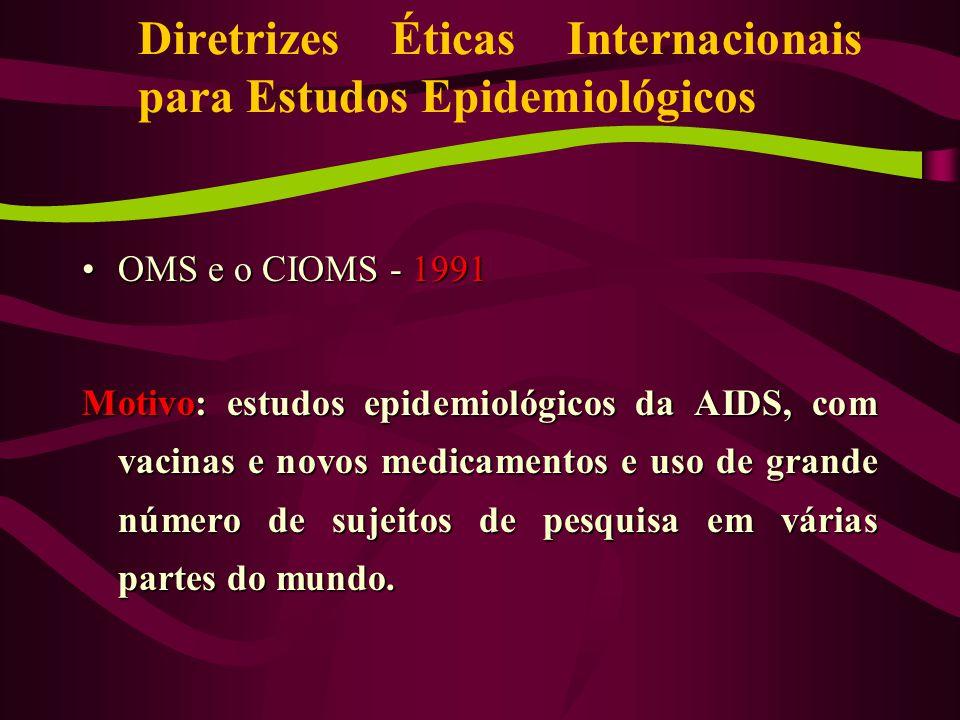 OMS e o CIOMS - 1991OMS e o CIOMS - 1991 Motivo: estudos epidemiológicos da AIDS, com vacinas e novos medicamentos e uso de grande número de sujeitos de pesquisa em várias partes do mundo.