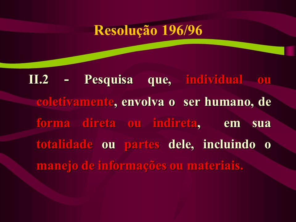 Resolução 196/96 II.2 - Pesquisa que, individual ou coletivamente, envolva o ser humano, de forma direta ou indireta, em sua totalidade ou partes dele, incluindo o manejo de informações ou materiais.