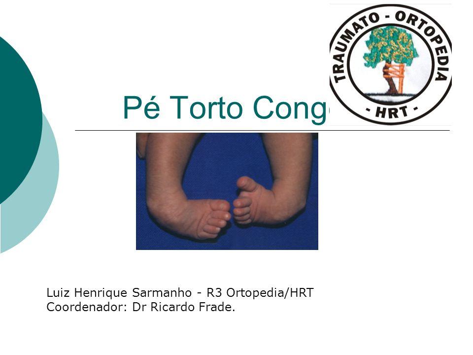 Pé Torto Congênito Luiz Henrique Sarmanho - R3 Ortopedia/HRT Coordenador: Dr Ricardo Frade.