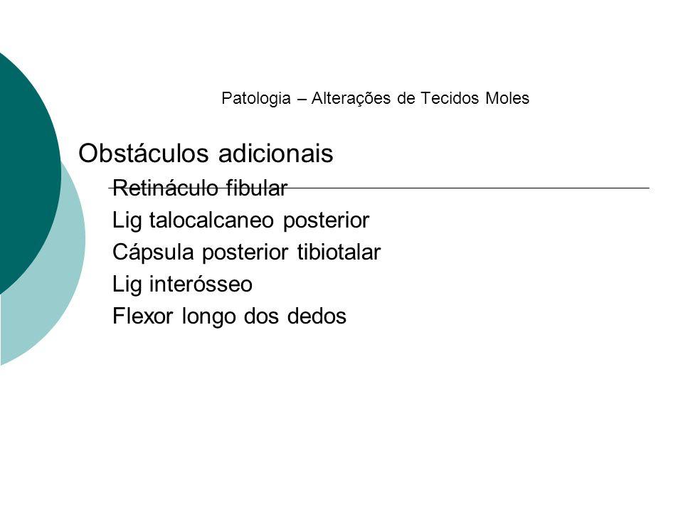 Patologia – Alterações de Tecidos Moles Obstáculos adicionais Retináculo fibular Lig talocalcaneo posterior Cápsula posterior tibiotalar Lig interósse