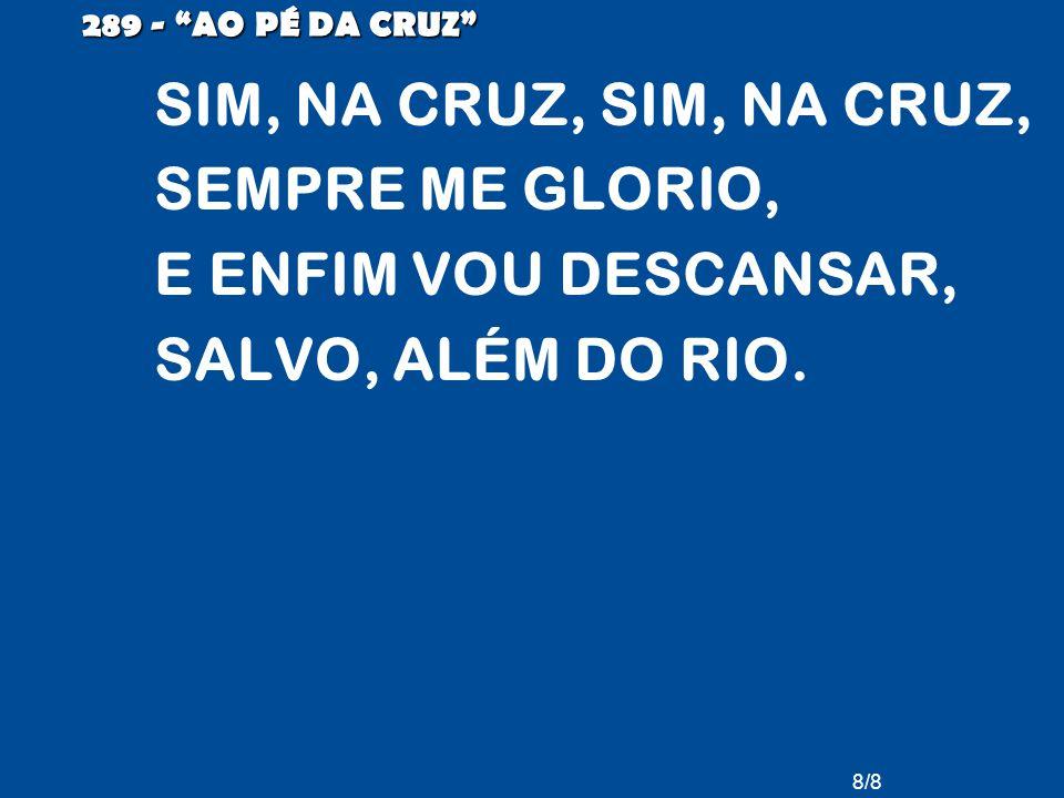 8/8 289 - AO PÉ DA CRUZ SIM, NA CRUZ, SIM, NA CRUZ, SEMPRE ME GLORIO, E ENFIM VOU DESCANSAR, SALVO, ALÉM DO RIO.