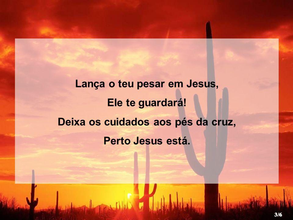 Lança o teu pesar em Jesus, Ele te guardará.Deixa os cuidados aos pés da cruz, Perto Jesus está.